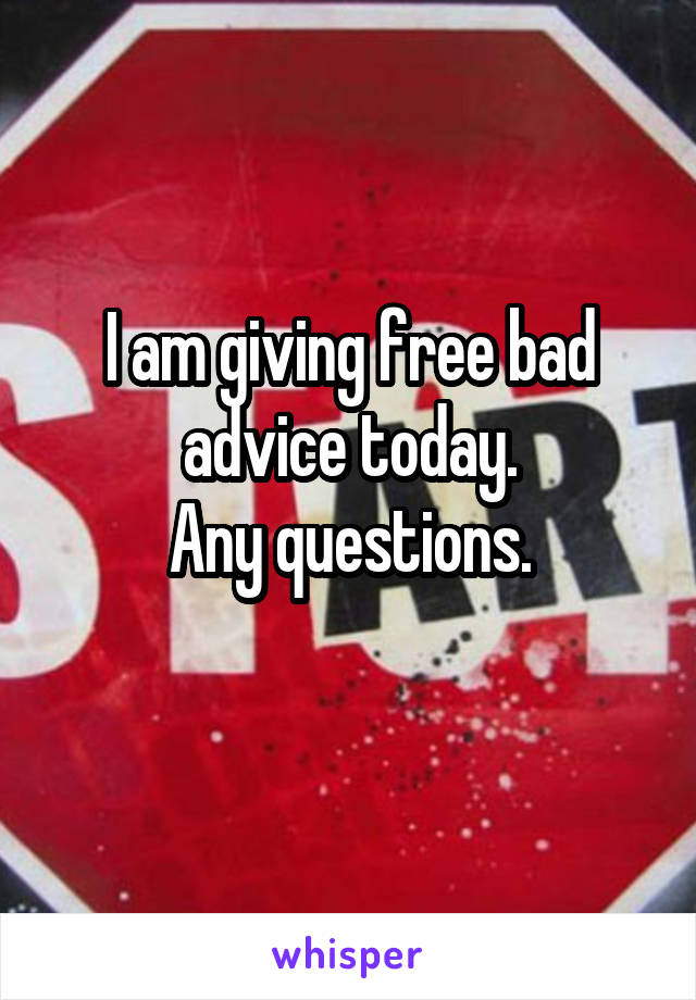 I am giving free bad advice today. Any questions.