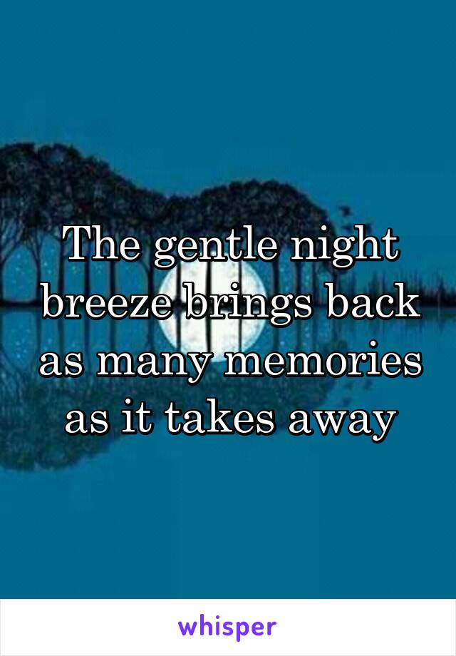 The gentle night breeze brings back as many memories as it takes away