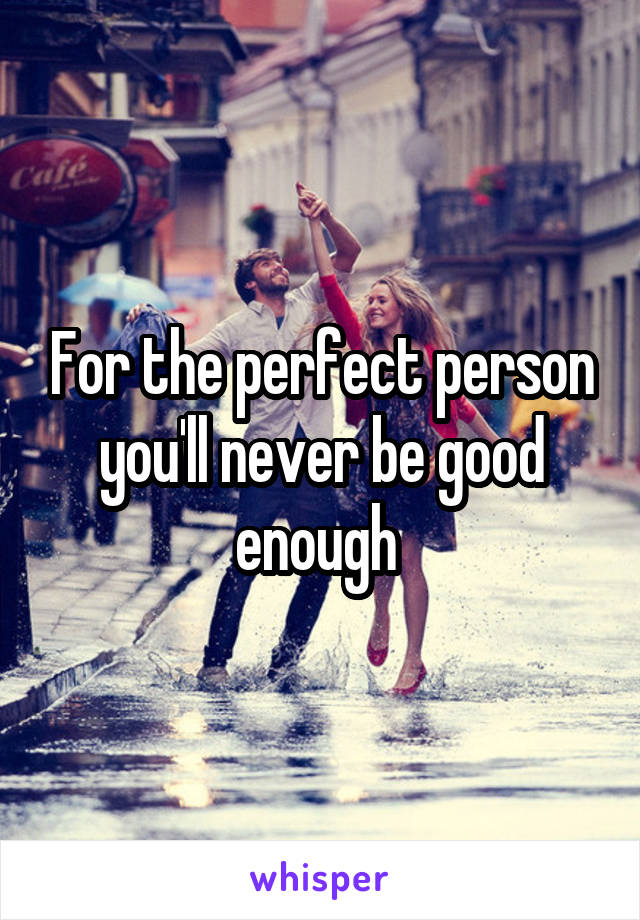 For the perfect person you'll never be good enough