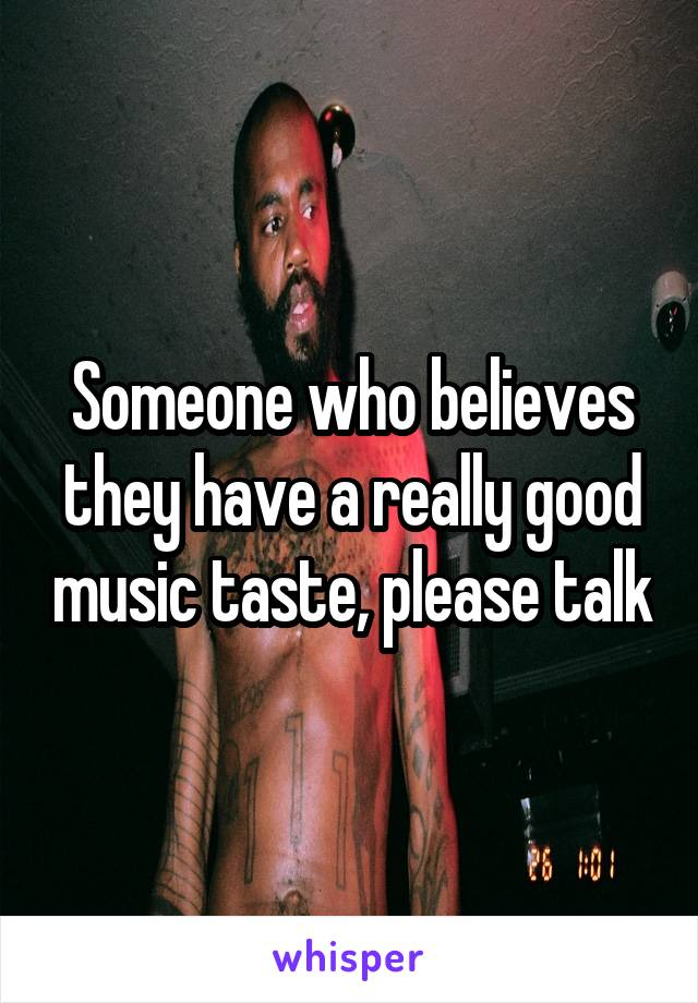 Someone who believes they have a really good music taste, please talk