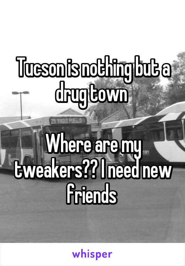 Tucson is nothing but a drug town   Where are my tweakers?? I need new friends