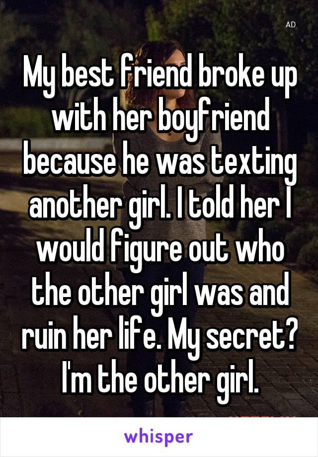 My best friend broke up with her boyfriend because he was texting another girl. I told her I would figure out who the other girl was and ruin her life. My secret? I'm the other girl.