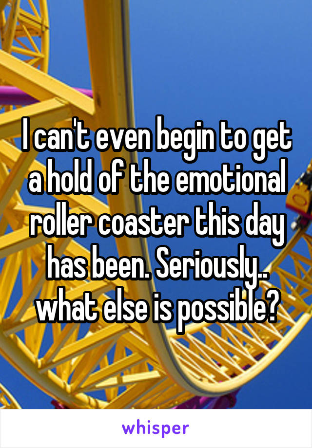 I can't even begin to get a hold of the emotional roller coaster this day has been. Seriously.. what else is possible?