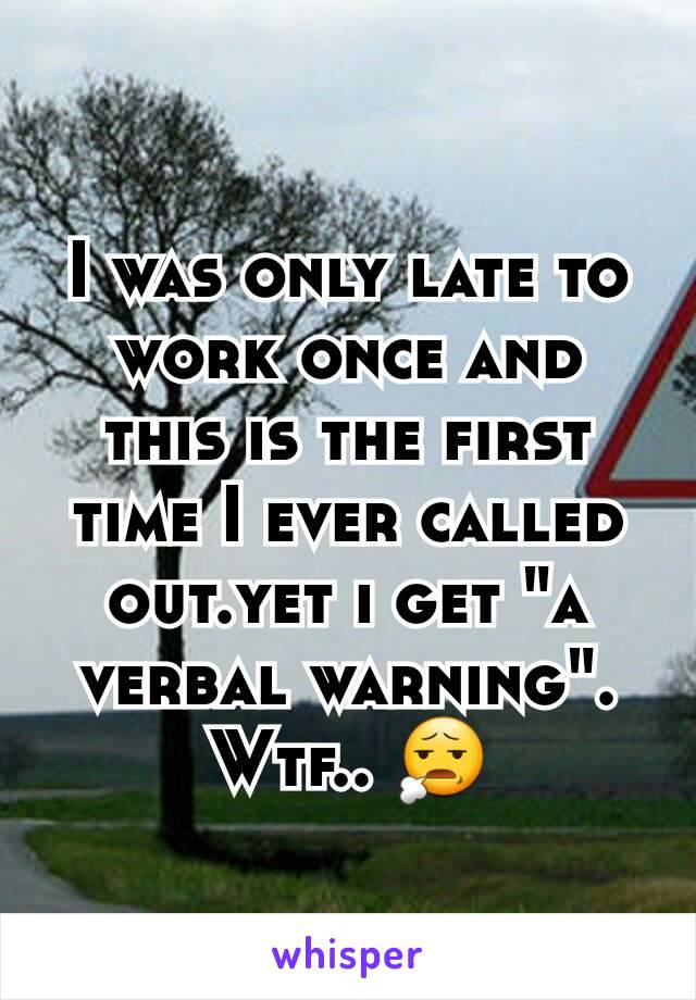 """I was only late to work once and this is the first time I ever called out.yet i get """"a verbal warning"""". Wtf.. 😧"""