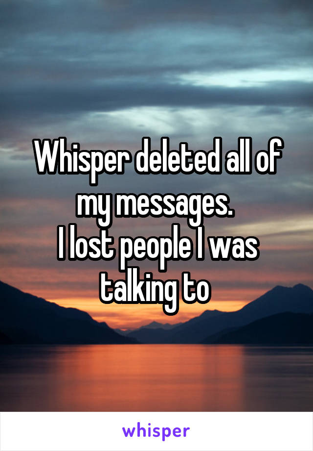 Whisper deleted all of my messages.  I lost people I was talking to