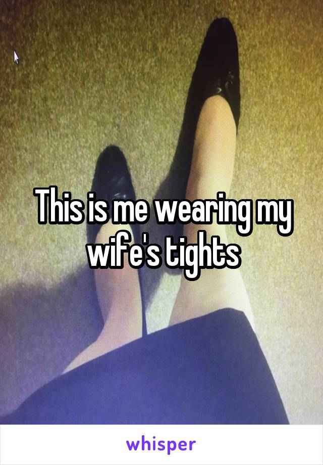This is me wearing my wife's tights