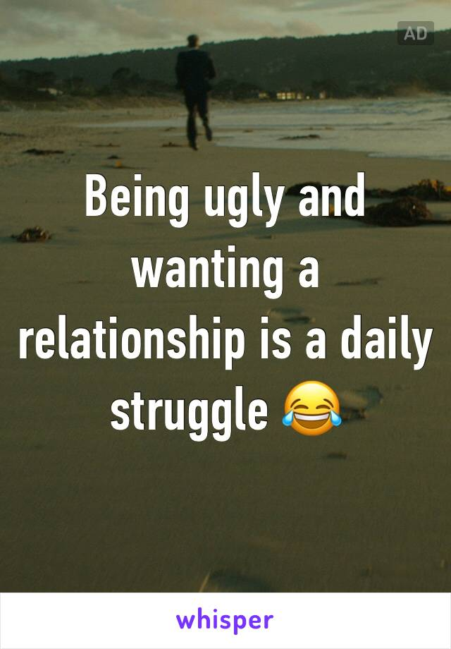 Being ugly and wanting a relationship is a daily struggle 😂