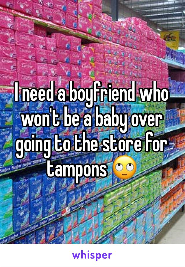 I need a boyfriend who won't be a baby over going to the store for tampons 🙄