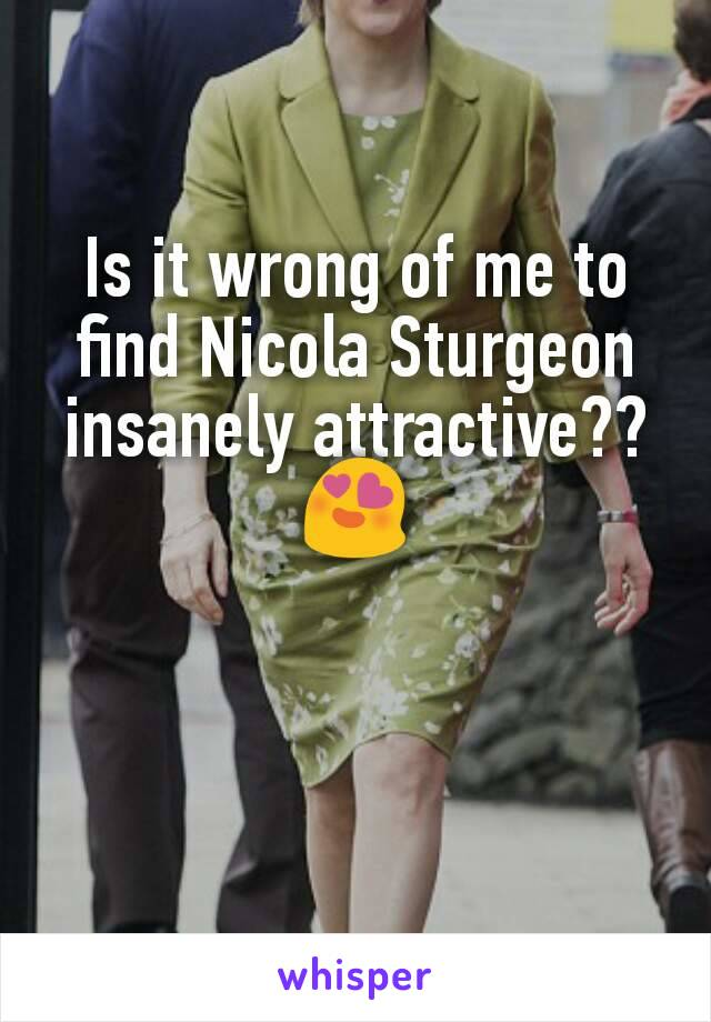 Is it wrong of me to find Nicola Sturgeon insanely attractive?? 😍
