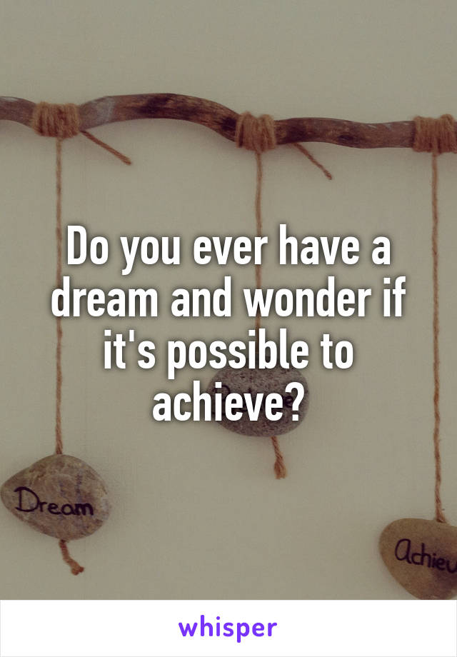 Do you ever have a dream and wonder if it's possible to achieve?