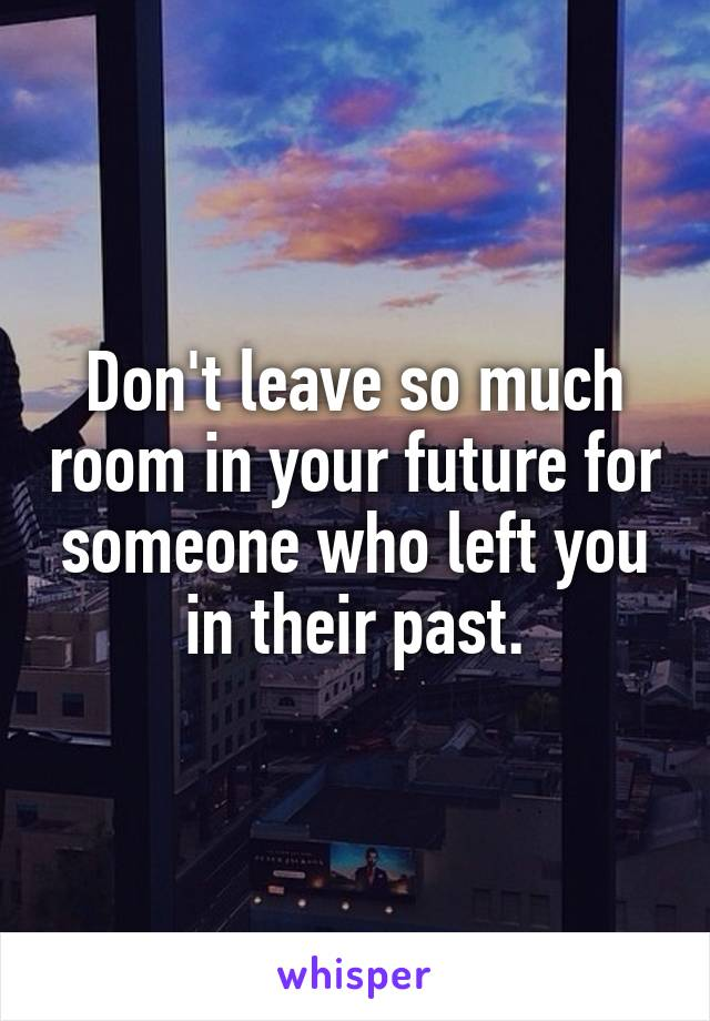 Don't leave so much room in your future for someone who left you in their past.
