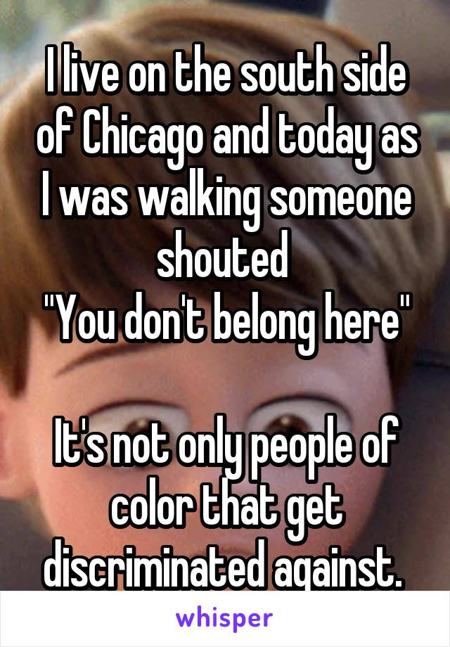 """I live on the south side of Chicago and today as I was walking someone shouted  """"You don't belong here""""  It's not only people of color that get discriminated against."""