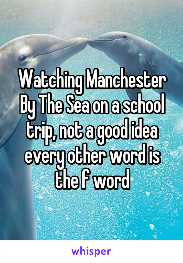 Watching Manchester By The Sea on a school trip, not a good idea every other word is the f word