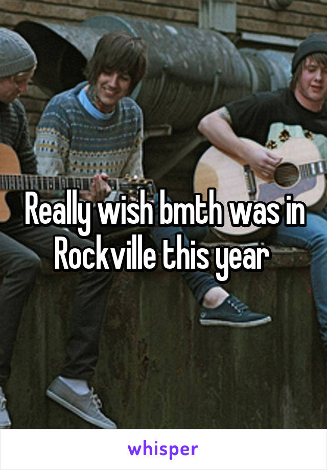Really wish bmth was in Rockville this year