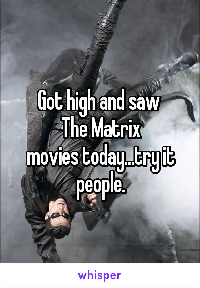 Got high and saw   The Matrix  movies today...try it people.