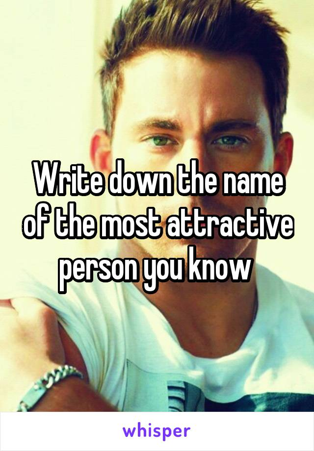 Write down the name of the most attractive person you know
