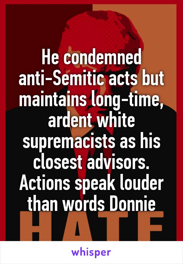 He condemned anti-Semitic acts but maintains long-time, ardent white supremacists as his closest advisors. Actions speak louder than words Donnie
