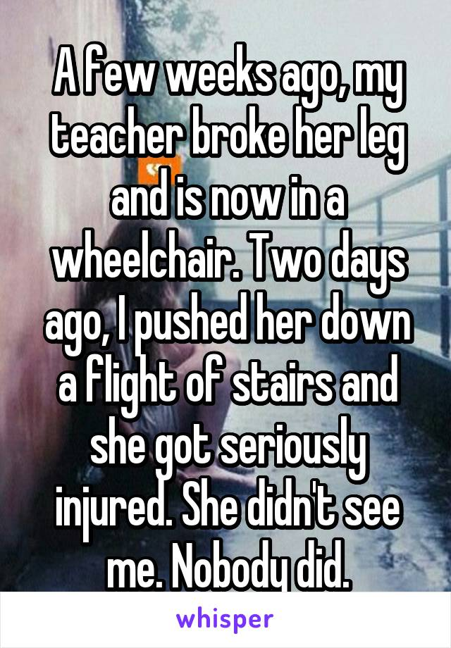 A few weeks ago, my teacher broke her leg and is now in a wheelchair. Two days ago, I pushed her down a flight of stairs and she got seriously injured. She didn't see me. Nobody did.