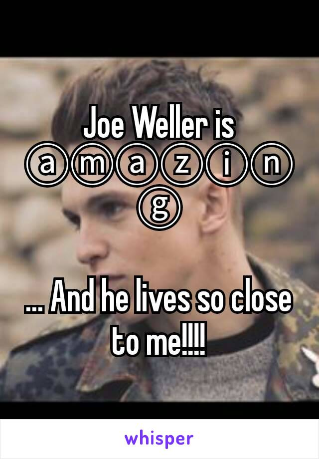 Joe Weller is ⓐⓜⓐⓩⓘⓝⓖ  ... And he lives so close to me!!!!
