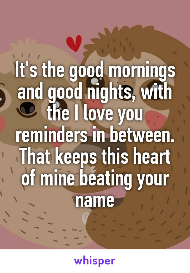 It's the good mornings and good nights, with the I love you reminders in between. That keeps this heart of mine beating your name