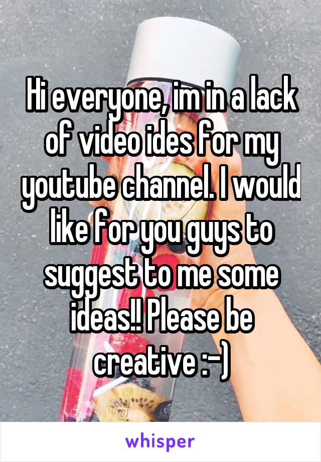 Hi everyone, im in a lack of video ides for my youtube channel. I would like for you guys to suggest to me some ideas!! Please be creative :-)