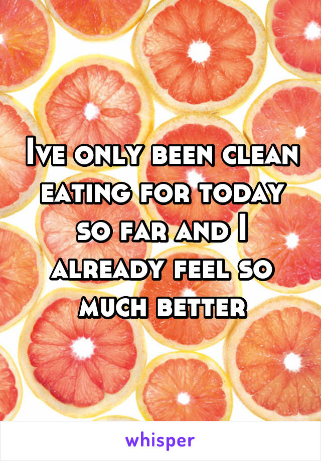 Ive only been clean eating for today so far and I already feel so much better
