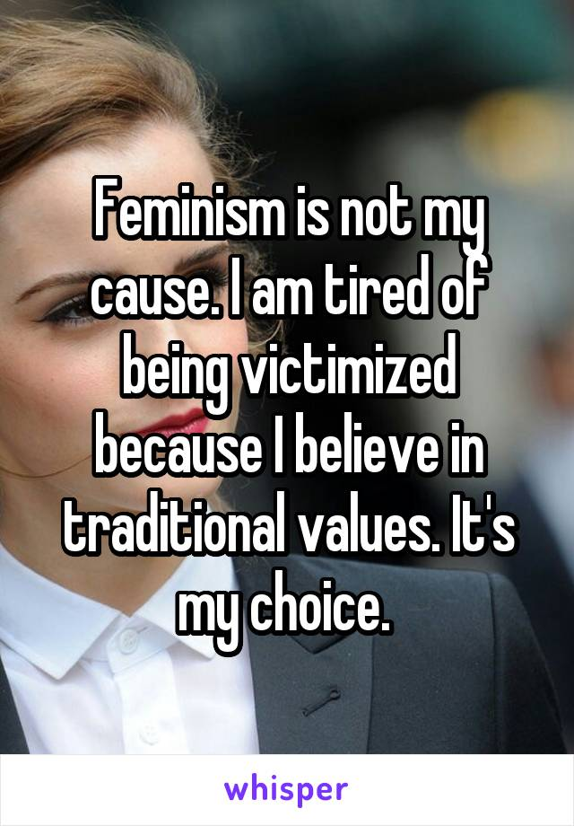 Feminism is not my cause. I am tired of being victimized because I believe in traditional values. It's my choice.