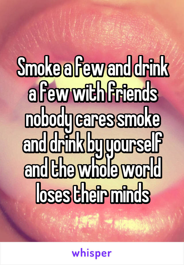 Smoke a few and drink a few with friends nobody cares smoke and drink by yourself and the whole world loses their minds
