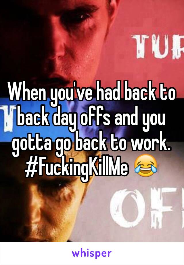 When you've had back to back day offs and you gotta go back to work. #FuckingKillMe 😂