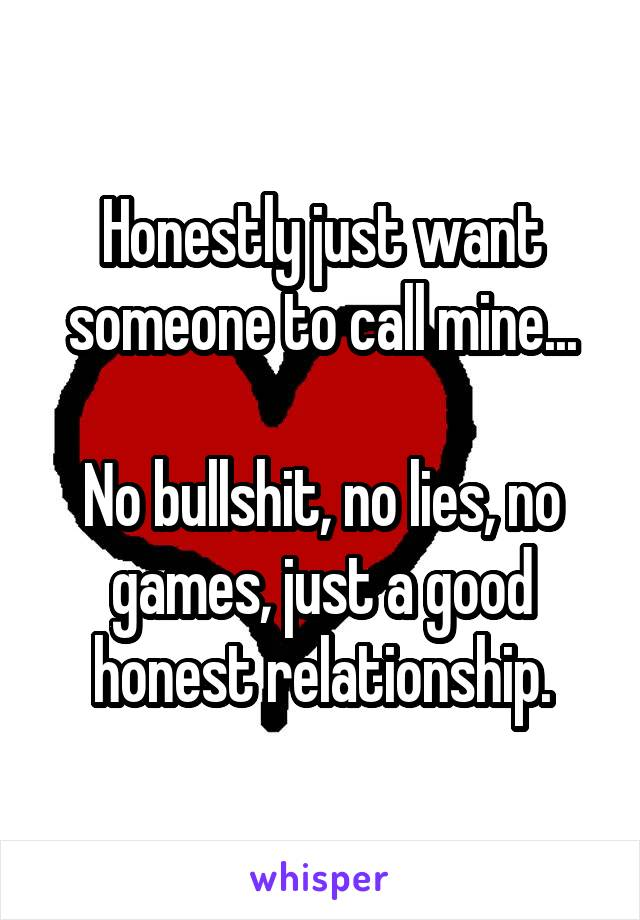 Honestly just want someone to call mine...  No bullshit, no lies, no games, just a good honest relationship.
