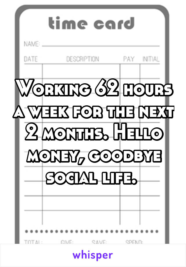 Working 62 hours a week for the next 2 months. Hello money, goodbye social life.
