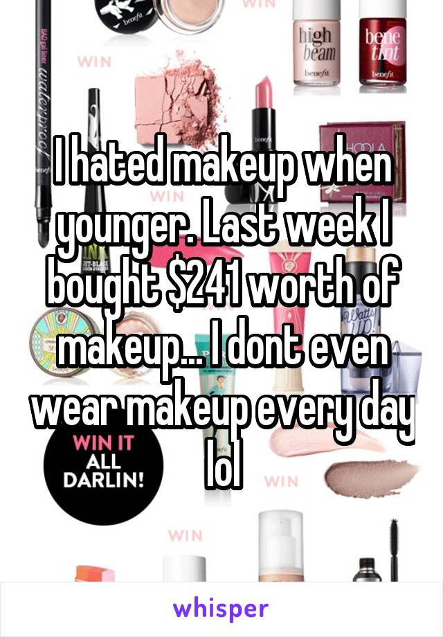 I hated makeup when younger. Last week I bought $241 worth of makeup... I dont even wear makeup every day lol