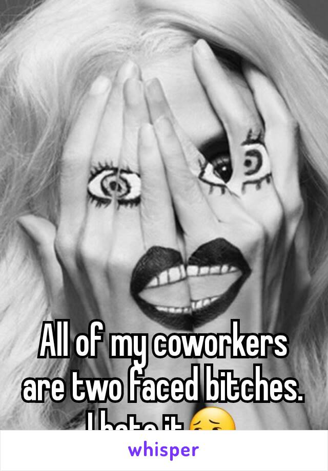 All of my coworkers are two faced bitches. I hate it😔