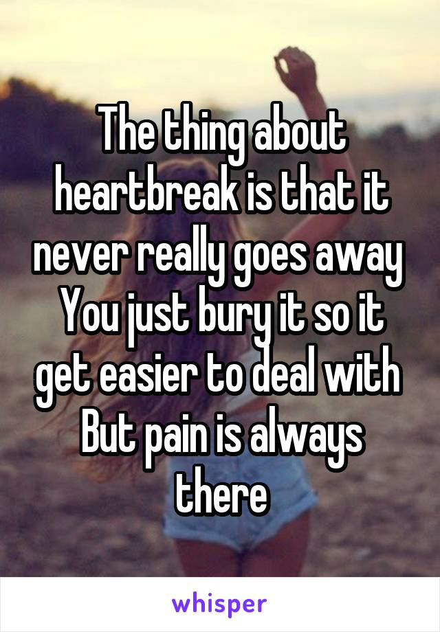 The thing about heartbreak is that it never really goes away  You just bury it so it get easier to deal with  But pain is always there
