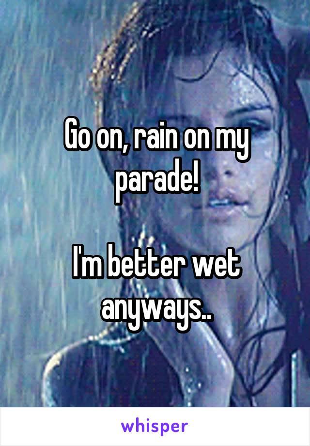 Go on, rain on my parade!  I'm better wet anyways..