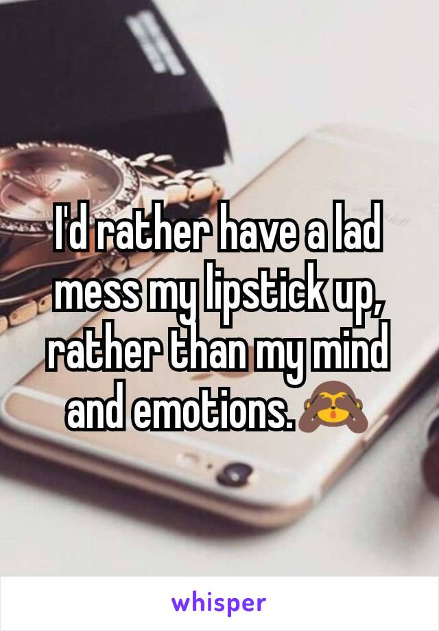 I'd rather have a lad mess my lipstick up,  rather than my mind and emotions.🙈