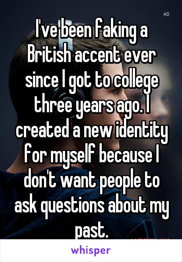 I've been faking a British accent ever since I got to college three years ago. I created a new identity for myself because I don't want people to ask questions about my past.