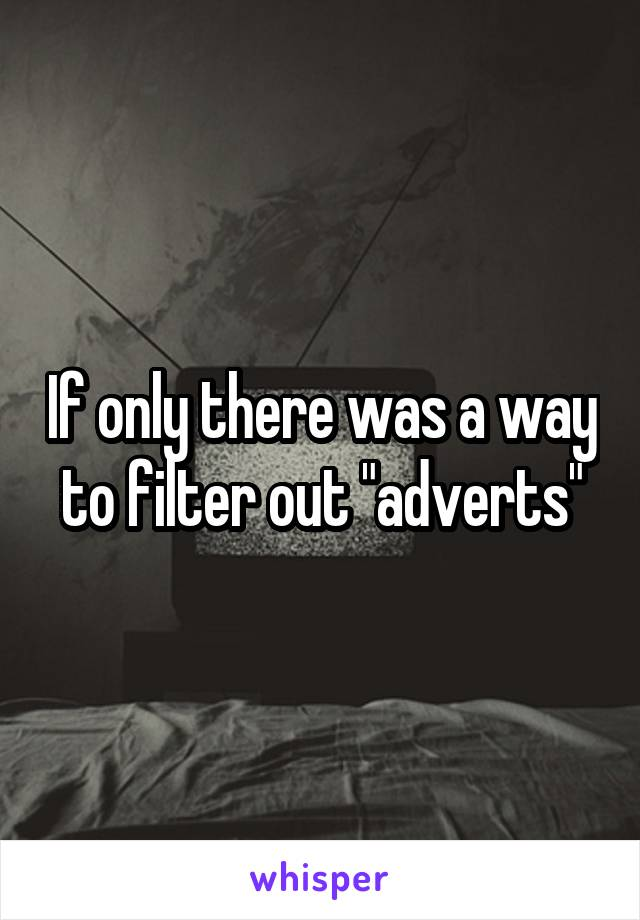 """If only there was a way to filter out """"adverts"""""""