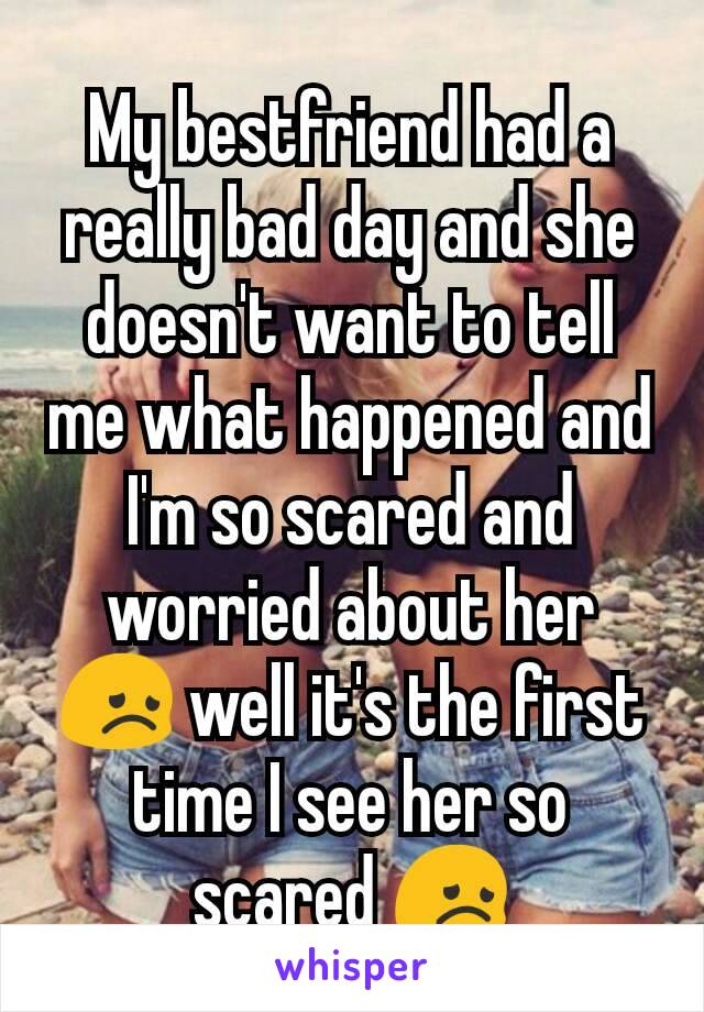 My bestfriend had a really bad day and she doesn't want to tell me what happened and I'm so scared and worried about her 😞 well it's the first time I see her so scared 😞