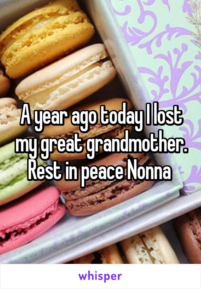 A year ago today I lost my great grandmother. Rest in peace Nonna