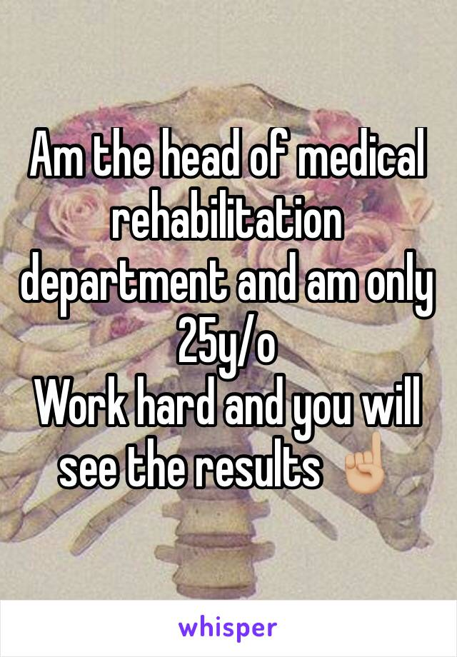 Am the head of medical rehabilitation department and am only 25y/o Work hard and you will see the results ☝🏼️