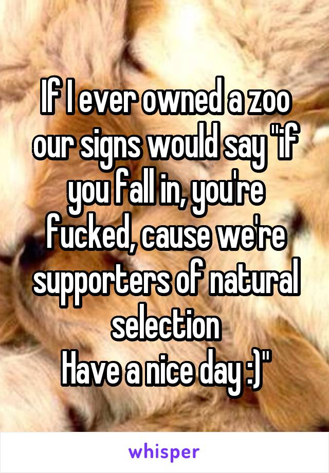 "If I ever owned a zoo our signs would say ""if you fall in, you're fucked, cause we're supporters of natural selection Have a nice day :)"""