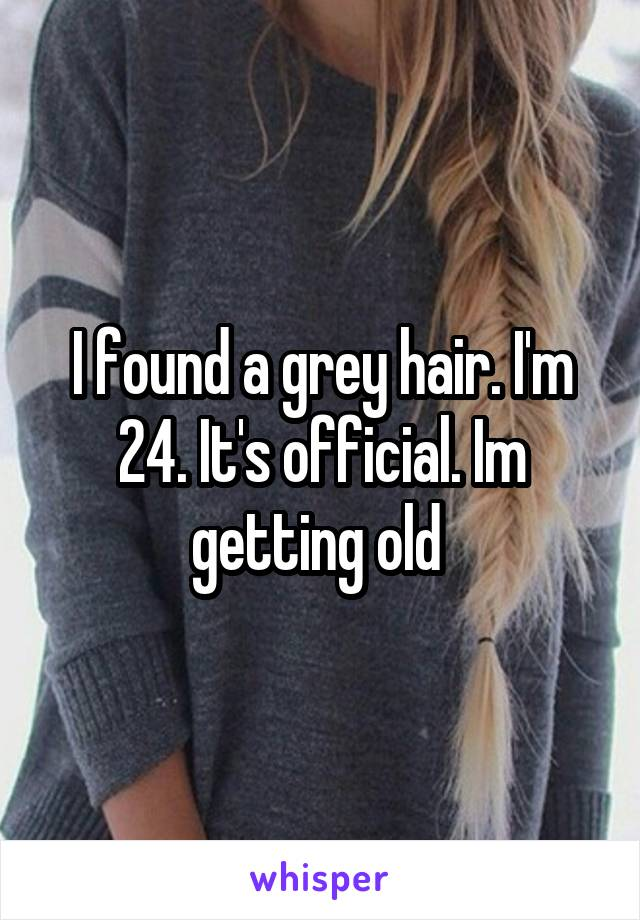 I found a grey hair. I'm 24. It's official. Im getting old