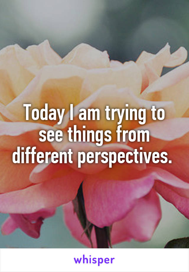 Today I am trying to see things from different perspectives.