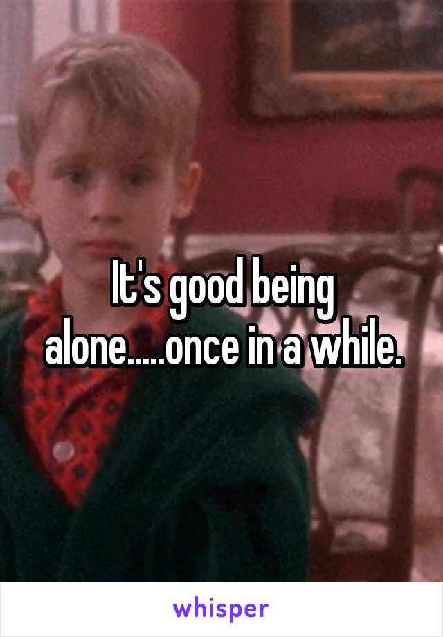 It's good being alone.....once in a while.