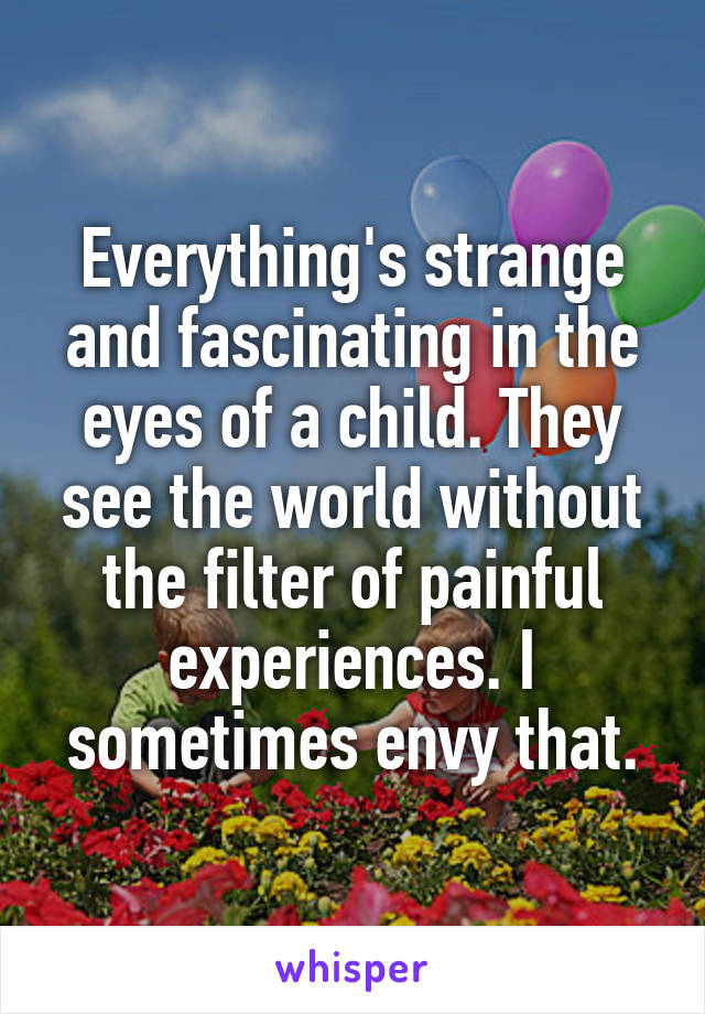 Everything's strange and fascinating in the eyes of a child. They see the world without the filter of painful experiences. I sometimes envy that.