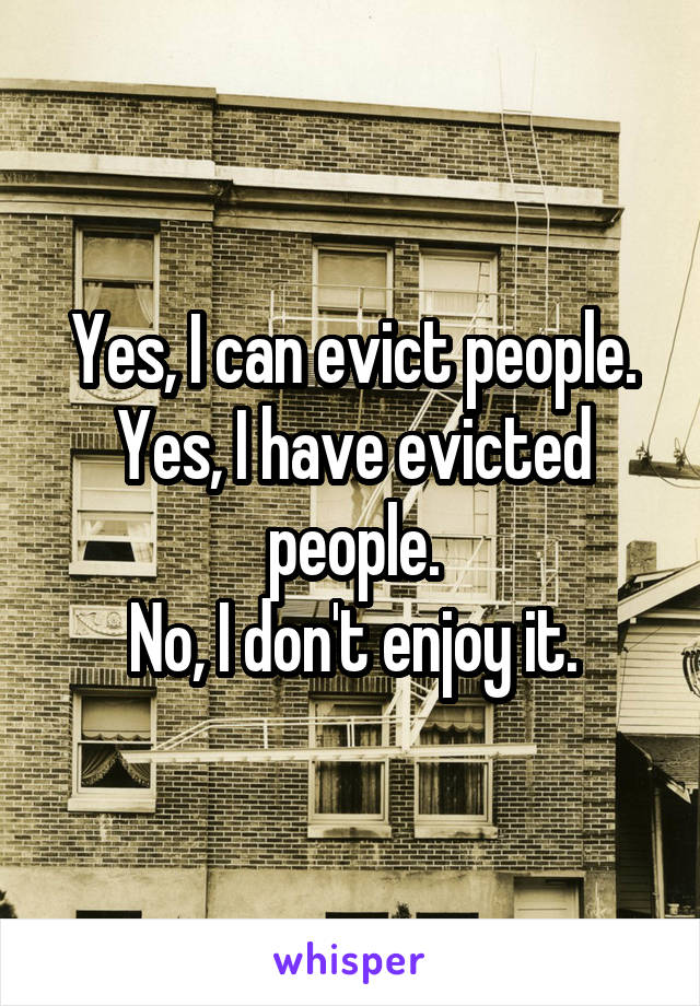 Yes, I can evict people. Yes, I have evicted people. No, I don't enjoy it.