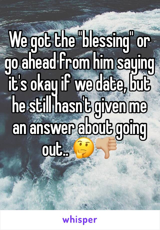 """We got the """"blessing"""" or go ahead from him saying it's okay if we date, but he still hasn't given me an answer about going out.. 🤔👎🏼"""