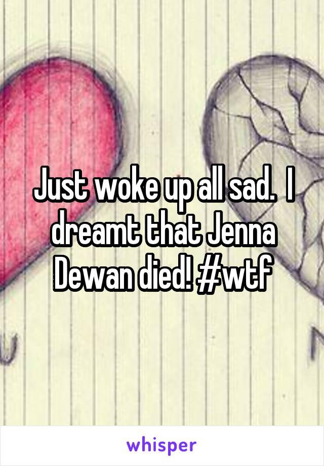 Just woke up all sad.  I dreamt that Jenna Dewan died! #wtf