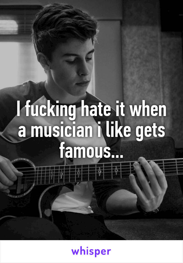 I fucking hate it when a musician i like gets famous...